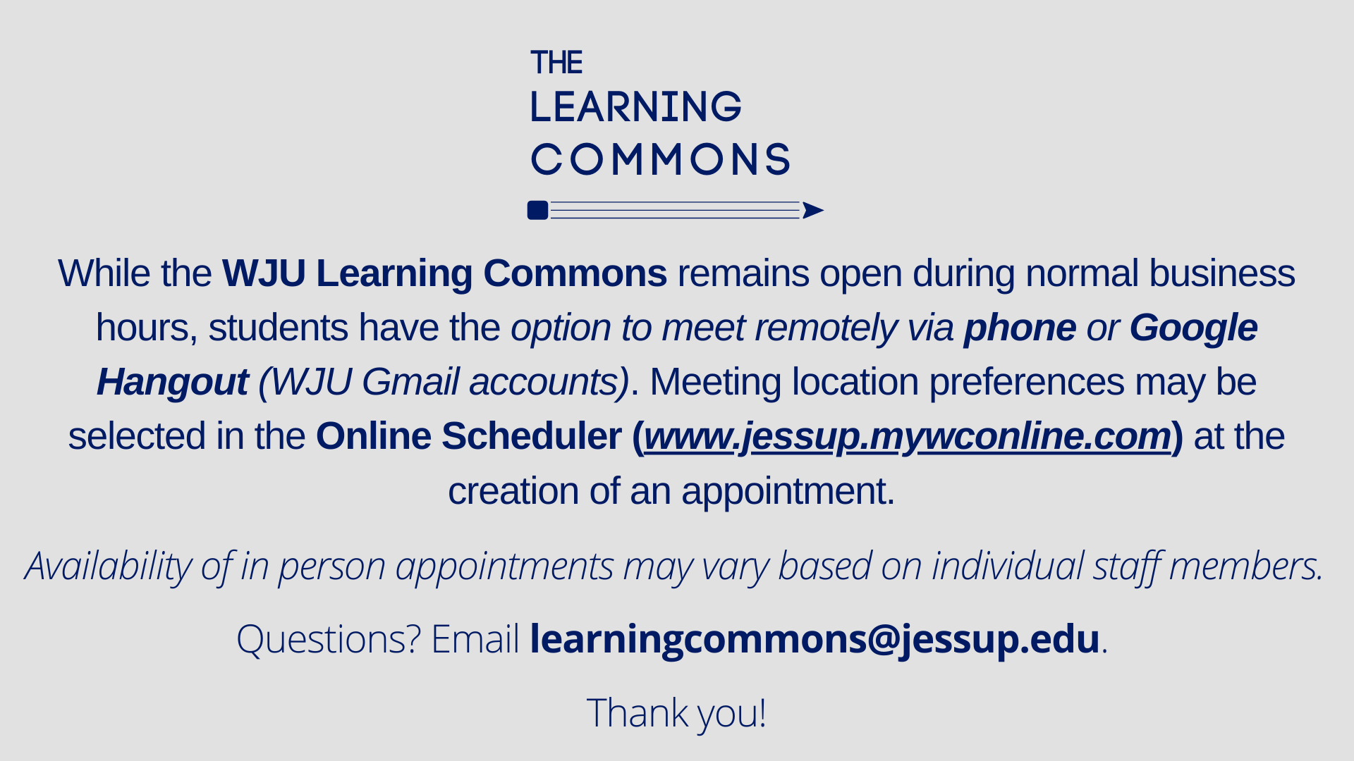 While the WJU Learning Commons remains open during normal business hours, students have the option to meet remotely via phone or Google Hangout (WJU Gmail accounts). Meeting location preferences may be selected in the Online Scheduler (www.jessup.mywconline.com)at the creation of an appointment. Availability of in person appointments may vary based on individual staff members. Questions? Email learningcommons@jessup.edu. Thank you!